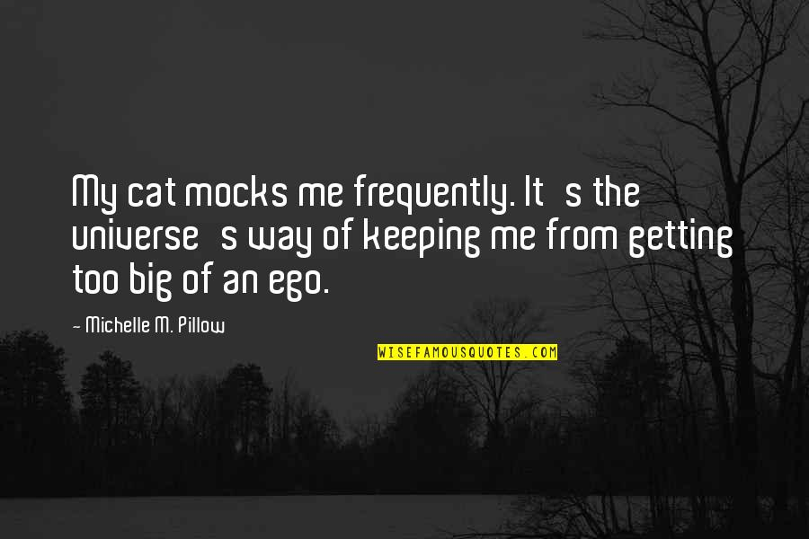 Too Big Ego Quotes By Michelle M. Pillow: My cat mocks me frequently. It's the universe's