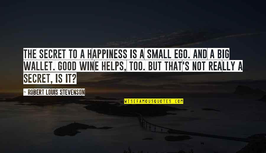 Too Big Ego Quotes By Robert Louis Stevenson: The secret to a happiness is a small