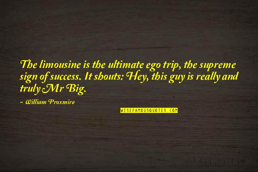 Too Big Ego Quotes By William Proxmire: The limousine is the ultimate ego trip, the
