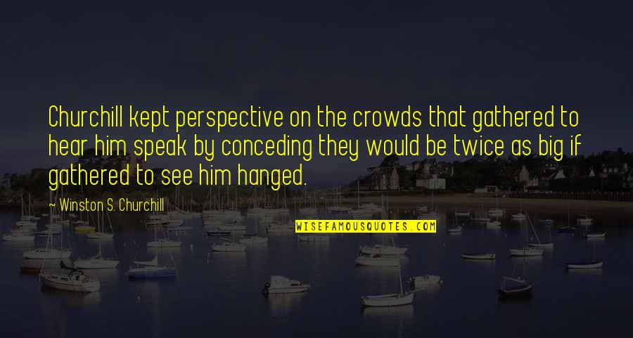 Too Big Ego Quotes By Winston S. Churchill: Churchill kept perspective on the crowds that gathered