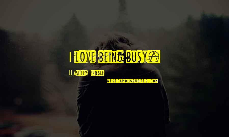 Too Busy For Love Quotes By Ashley Tisdale: I love being busy.