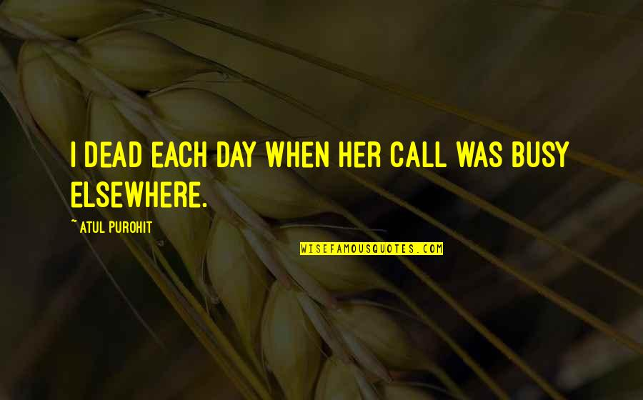 Too Busy For Love Quotes By Atul Purohit: I dead each day when her call was
