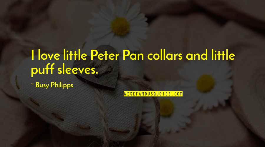 Too Busy For Love Quotes By Busy Philipps: I love little Peter Pan collars and little