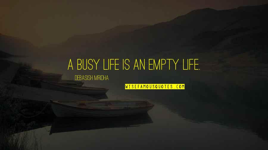 Too Busy For Love Quotes By Debasish Mridha: A busy life is an empty life.