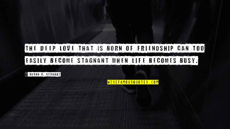 Too Busy For Love Quotes By Glenn C. Stewart: The deep love that is born of friendship