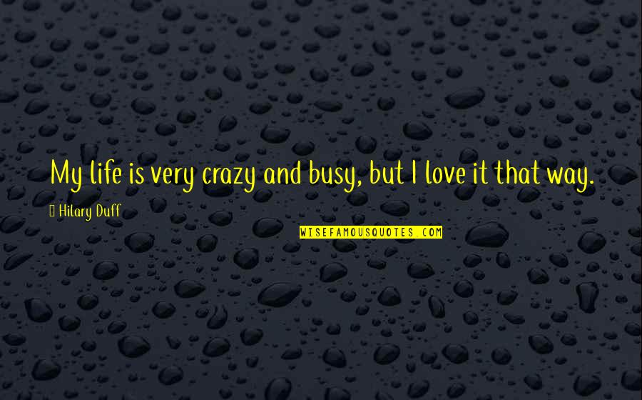 Too Busy For Love Quotes By Hilary Duff: My life is very crazy and busy, but
