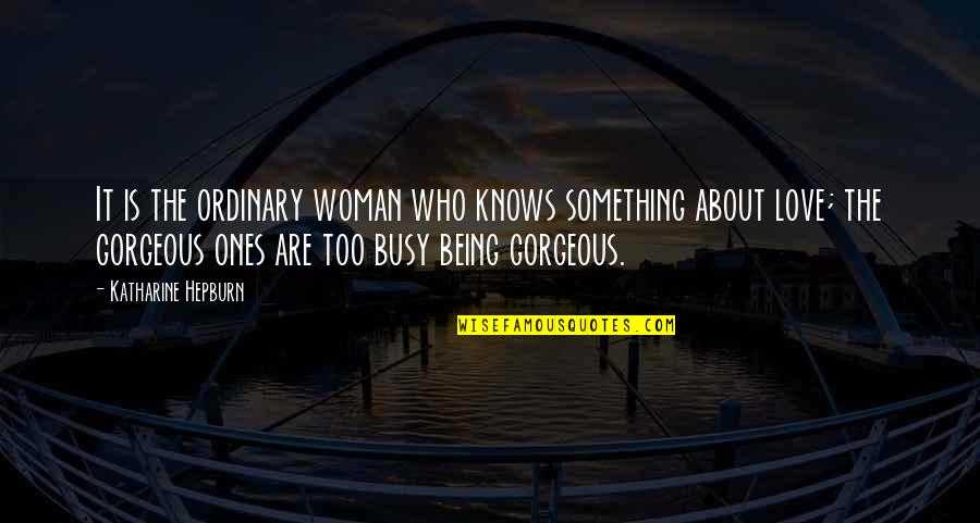 Too Busy For Love Quotes By Katharine Hepburn: It is the ordinary woman who knows something