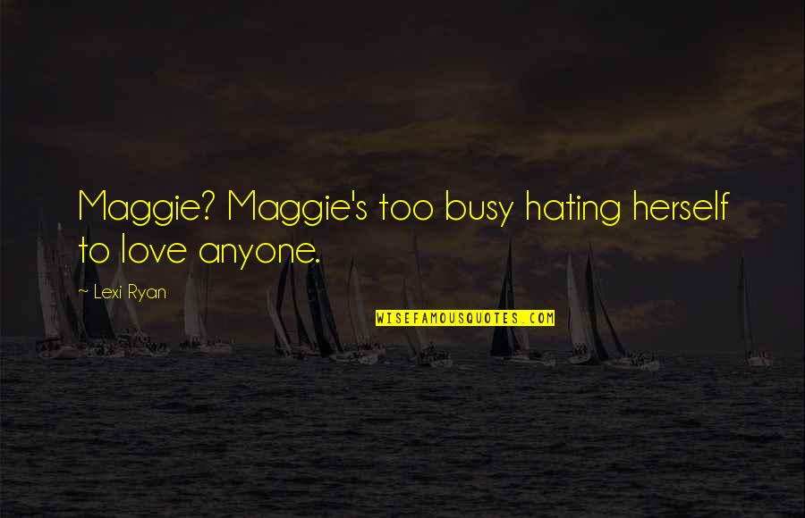 Too Busy For Love Quotes By Lexi Ryan: Maggie? Maggie's too busy hating herself to love