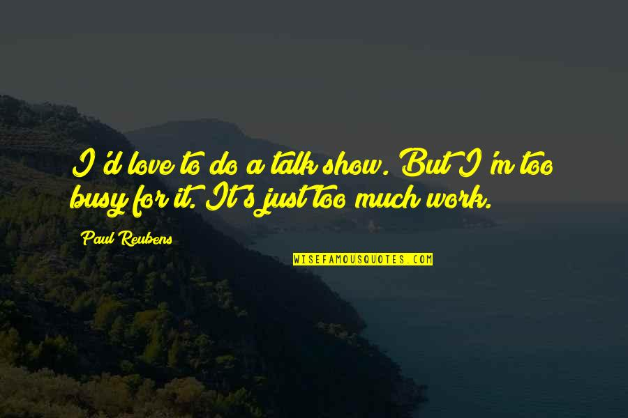 Too Busy For Love Quotes By Paul Reubens: I'd love to do a talk show. But