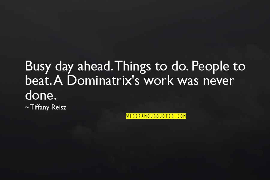 Too Busy For Love Quotes By Tiffany Reisz: Busy day ahead. Things to do. People to