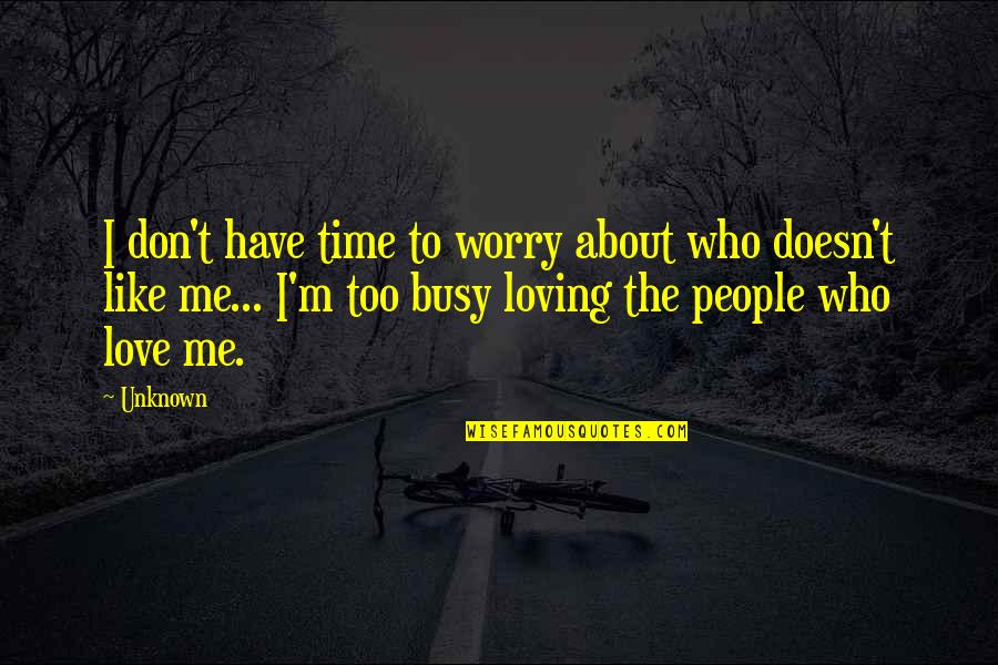 Too Busy For Love Quotes By Unknown: I don't have time to worry about who