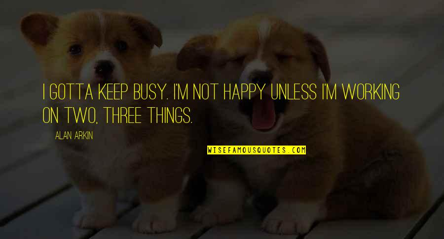 Too Busy Working Quotes By Alan Arkin: I gotta keep busy. I'm not happy unless