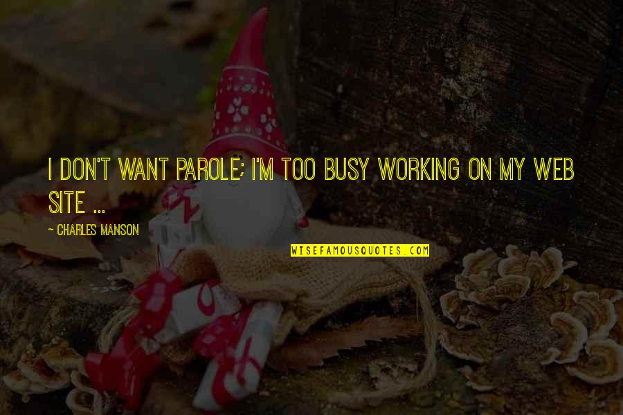 Too Busy Working Quotes By Charles Manson: I don't want parole; I'm too busy working