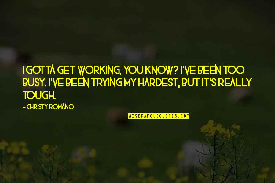 Too Busy Working Quotes By Christy Romano: I gotta get working, you know? I've been