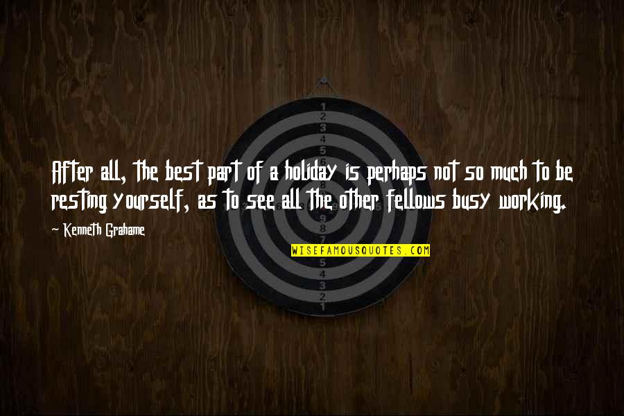 Too Busy Working Quotes By Kenneth Grahame: After all, the best part of a holiday