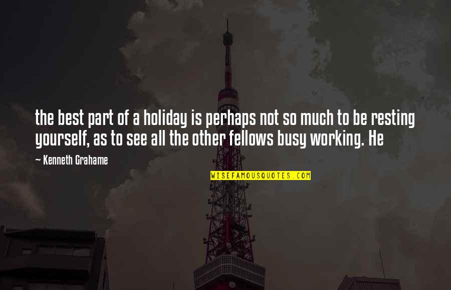 Too Busy Working Quotes By Kenneth Grahame: the best part of a holiday is perhaps