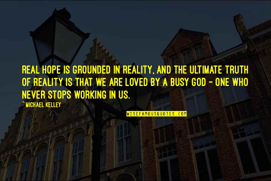 Too Busy Working Quotes By Michael Kelley: Real hope is grounded in reality, and the