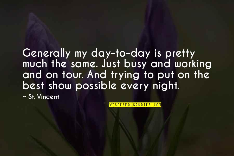Too Busy Working Quotes By St. Vincent: Generally my day-to-day is pretty much the same.