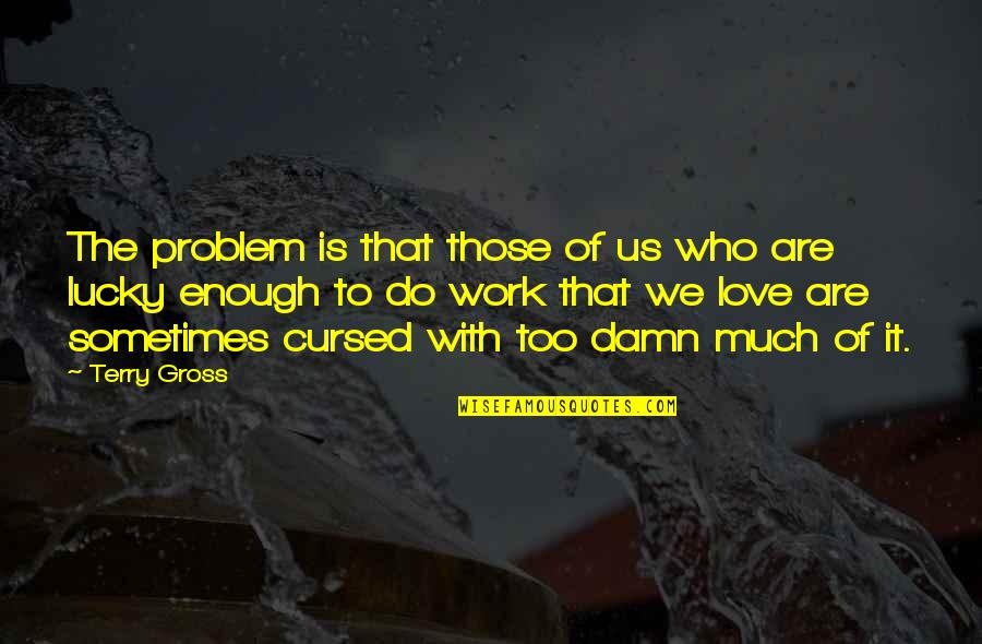 Too Busy Working Quotes By Terry Gross: The problem is that those of us who