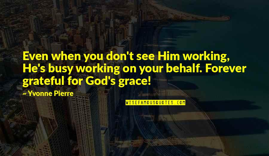 Too Busy Working Quotes By Yvonne Pierre: Even when you don't see Him working, He's