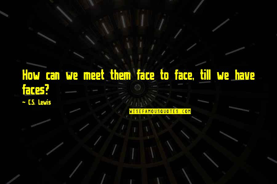 Too Many Faces Quotes By C.S. Lewis: How can we meet them face to face,