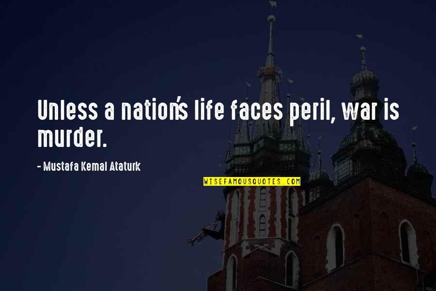 Too Many Faces Quotes By Mustafa Kemal Ataturk: Unless a nation's life faces peril, war is