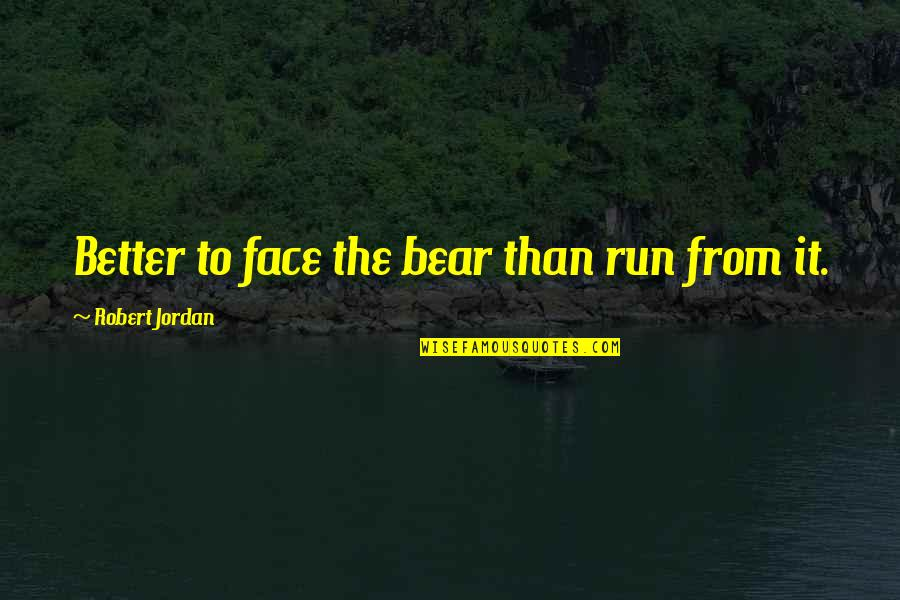 Too Many Faces Quotes By Robert Jordan: Better to face the bear than run from
