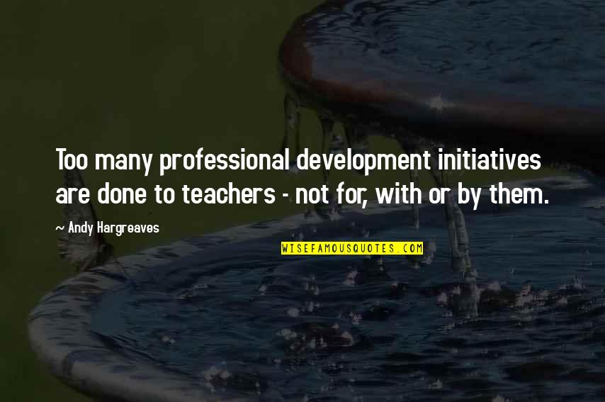 Too Many Quotes By Andy Hargreaves: Too many professional development initiatives are done to