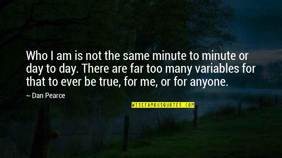 Too Many Quotes By Dan Pearce: Who I am is not the same minute
