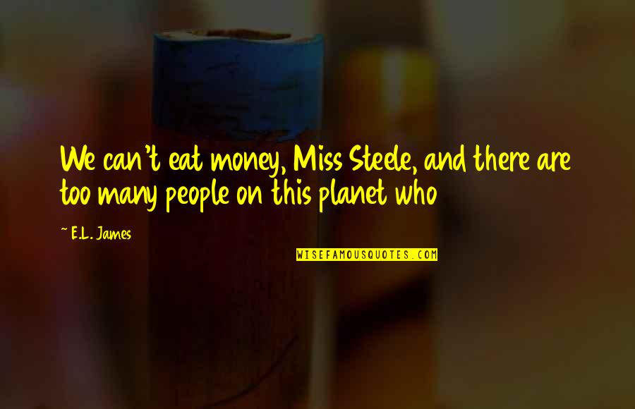 Too Many Quotes By E.L. James: We can't eat money, Miss Steele, and there