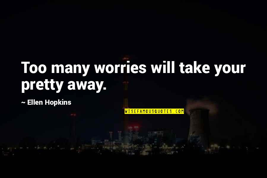 Too Many Quotes By Ellen Hopkins: Too many worries will take your pretty away.