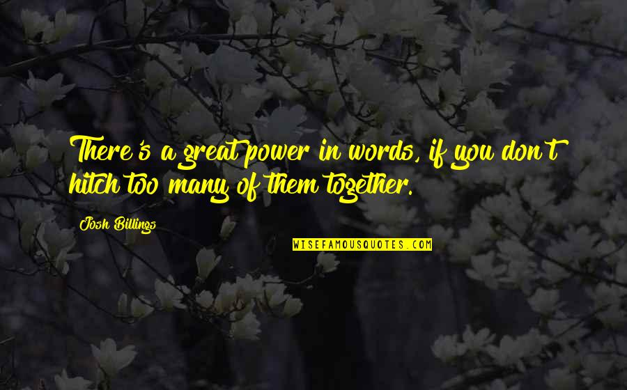 Too Many Quotes By Josh Billings: There's a great power in words, if you