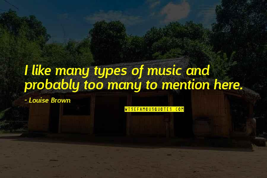 Too Many Quotes By Louise Brown: I like many types of music and probably