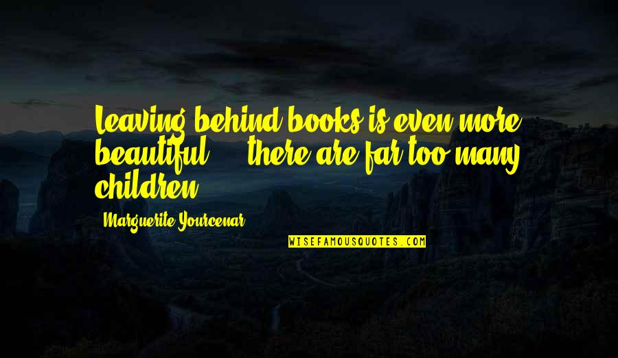 Too Many Quotes By Marguerite Yourcenar: Leaving behind books is even more beautiful -