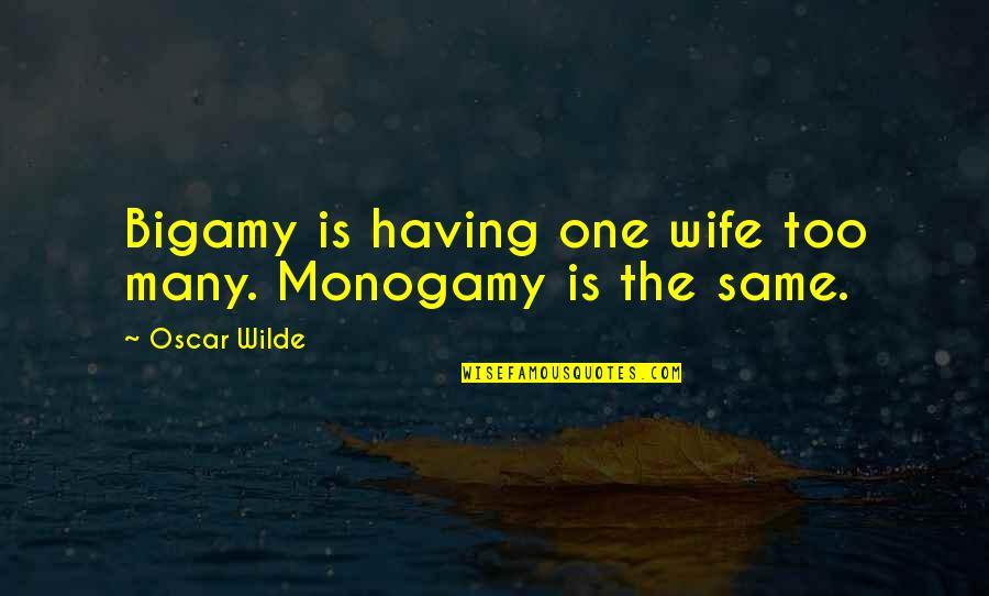 Too Many Quotes By Oscar Wilde: Bigamy is having one wife too many. Monogamy