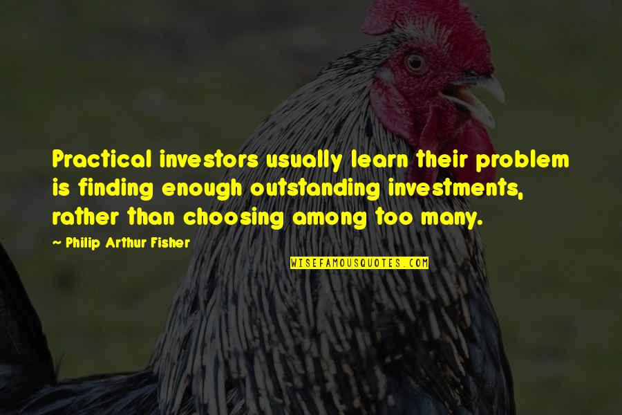Too Many Quotes By Philip Arthur Fisher: Practical investors usually learn their problem is finding