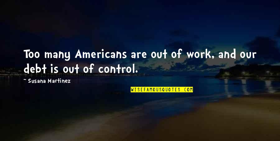 Too Many Quotes By Susana Martinez: Too many Americans are out of work, and