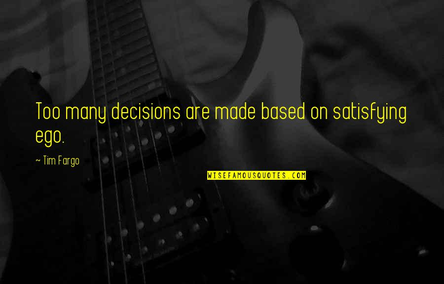 Too Many Quotes By Tim Fargo: Too many decisions are made based on satisfying
