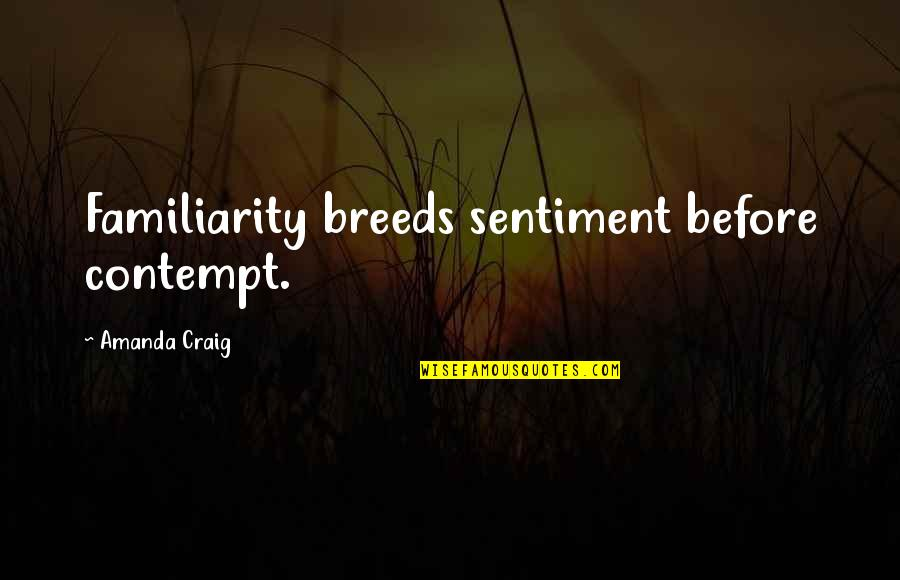 Too Much Familiarity Breeds Contempt Quotes By Amanda Craig: Familiarity breeds sentiment before contempt.