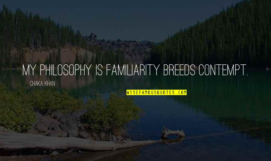 Too Much Familiarity Breeds Contempt Quotes By Chaka Khan: My philosophy is familiarity breeds contempt.
