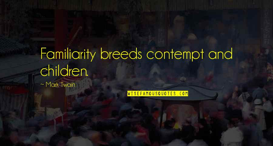 Too Much Familiarity Breeds Contempt Quotes By Mark Twain: Familiarity breeds contempt and children.