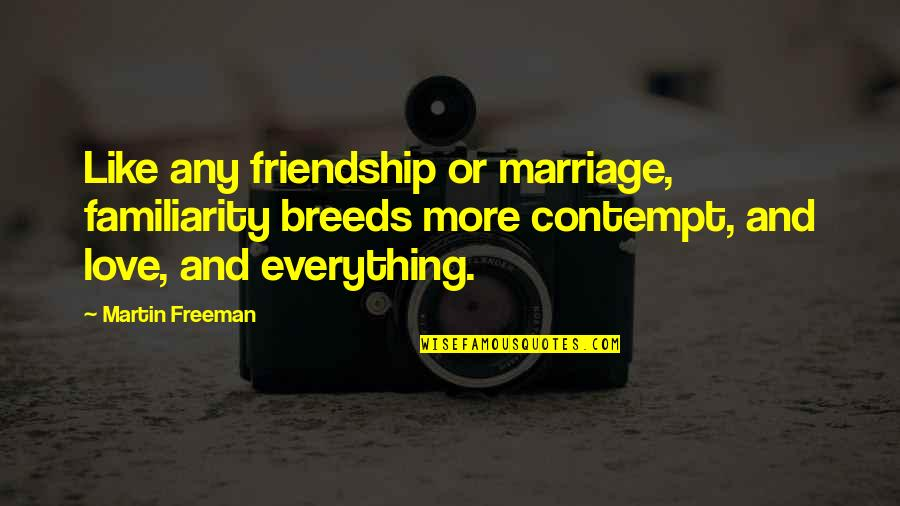 Too Much Familiarity Breeds Contempt Quotes By Martin Freeman: Like any friendship or marriage, familiarity breeds more