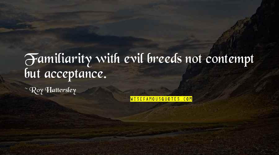 Too Much Familiarity Breeds Contempt Quotes By Roy Hattersley: Familiarity with evil breeds not contempt but acceptance.