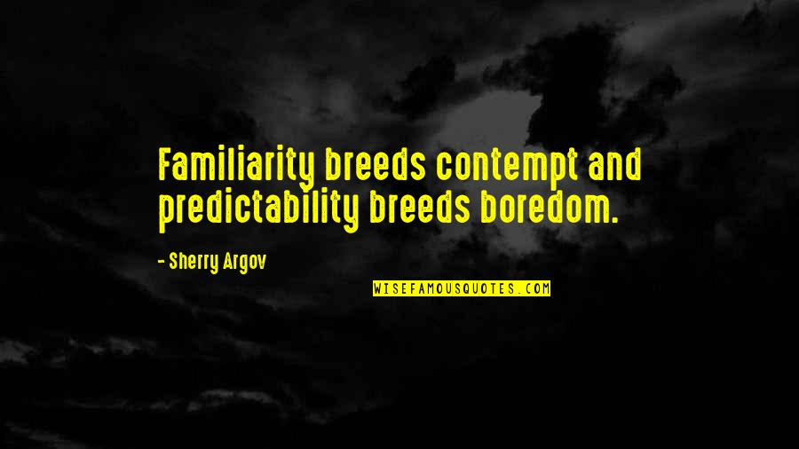 Too Much Familiarity Breeds Contempt Quotes By Sherry Argov: Familiarity breeds contempt and predictability breeds boredom.