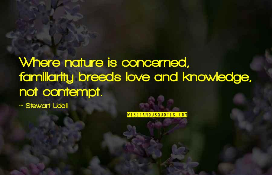 Too Much Familiarity Breeds Contempt Quotes By Stewart Udall: Where nature is concerned, familiarity breeds love and