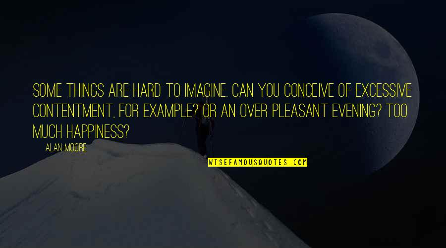 Too Much Happiness Quotes By Alan Moore: Some things are hard to imagine. Can you