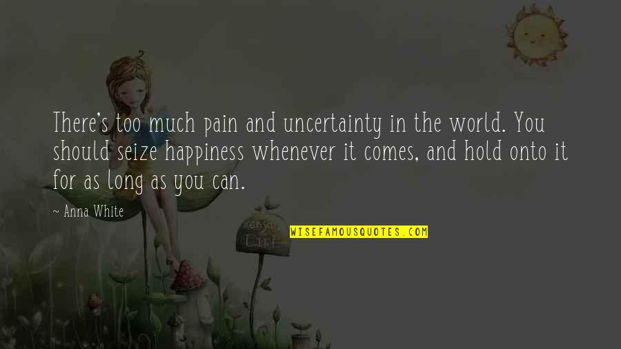 Too Much Happiness Quotes By Anna White: There's too much pain and uncertainty in the