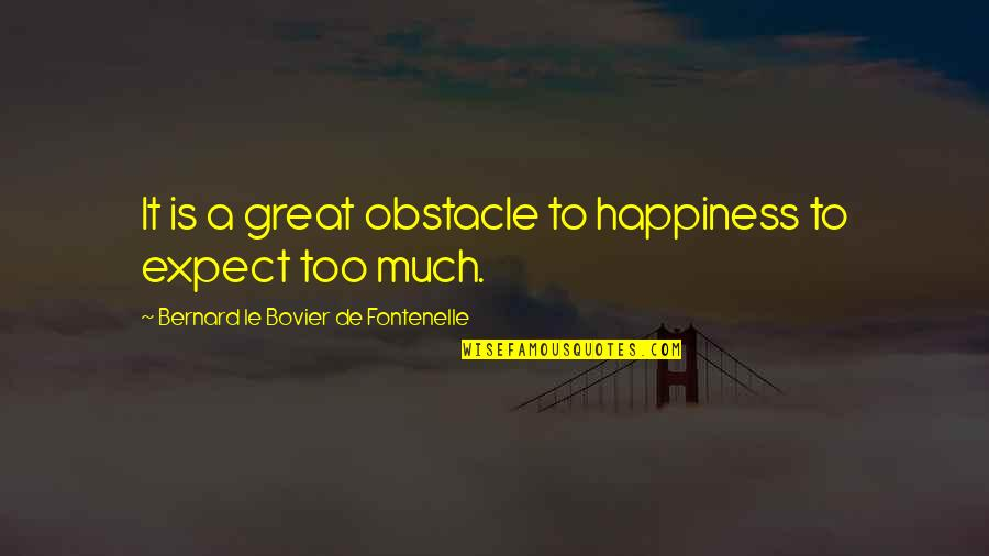 Too Much Happiness Quotes By Bernard Le Bovier De Fontenelle: It is a great obstacle to happiness to