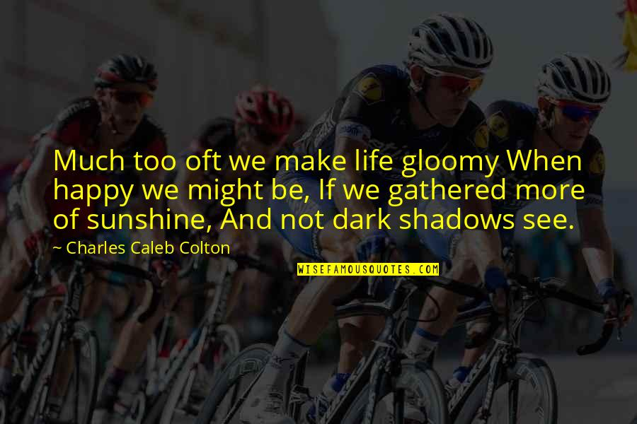 Too Much Happiness Quotes By Charles Caleb Colton: Much too oft we make life gloomy When