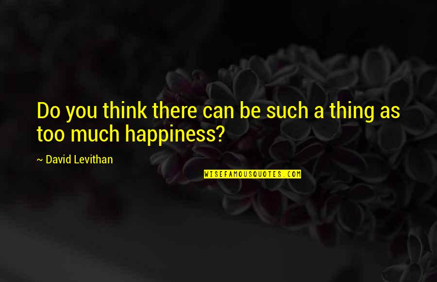 Too Much Happiness Quotes By David Levithan: Do you think there can be such a